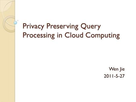Privacy Preserving Query Processing in Cloud Computing Wen Jie 2011-5-27.