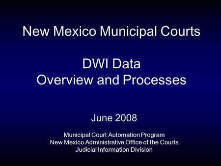 New Mexico Municipal Courts DWI Data Overview and Processes June 2008 Municipal Court Automation Program New Mexico Administrative Office of the Courts.