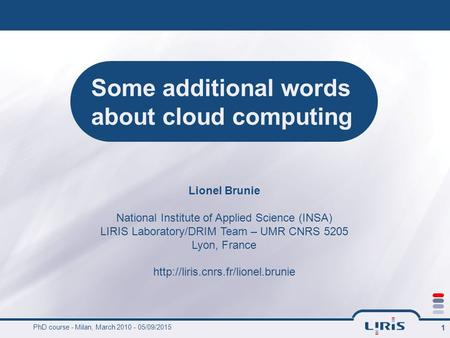 PhD course - Milan, March 2010 - 05/09/2015 1 Some additional words about cloud computing Lionel Brunie National Institute of Applied Science (INSA) LIRIS.