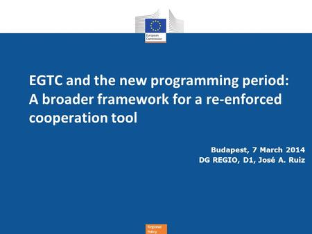 Regional Policy EGTC and the new programming period: A broader framework for a re-enforced cooperation tool Budapest, 7 March 2014 DG REGIO, D1, José A.