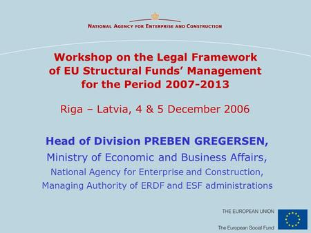 Workshop on the Legal Framework of EU Structural Funds' Management for the Period 2007-2013 Riga – Latvia, 4 & 5 December 2006 Head of Division PREBEN.