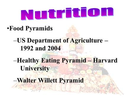 Food Pyramids –US Department of Agriculture – 1992 and 2004 –Healthy Eating Pyramid – Harvard University –Walter Willett Pyramid.