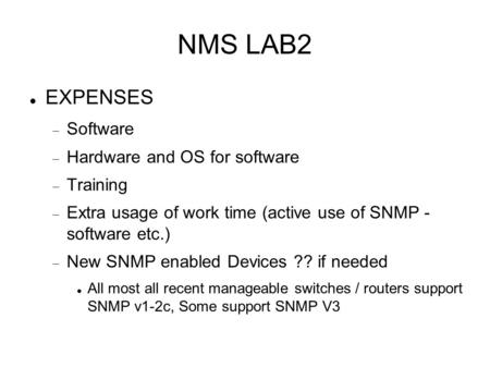 NMS LAB2 EXPENSES  Software  Hardware and OS for software  Training  Extra usage of work time (active use of SNMP - software etc.)  New SNMP enabled.