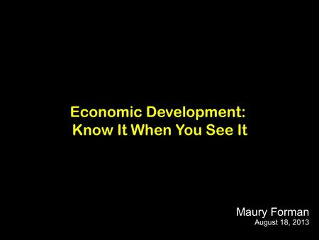 Economic Development: Know It When You See It Maury Forman August 18, 2013.