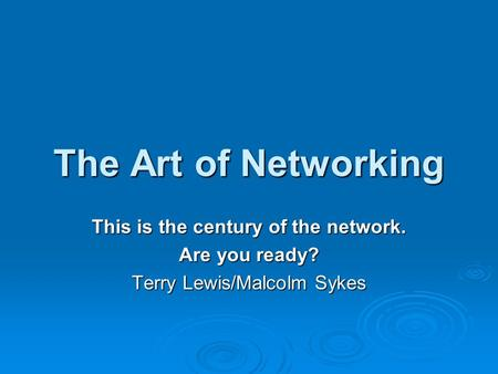 The Art of Networking This is the century of the network. Are you ready? Terry Lewis/Malcolm Sykes.