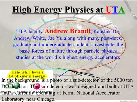 High Energy Physics at UTA UTA faculty Andrew Brandt, Kaushik De, Andrew White, Jae Yu along with many post-docs, graduate and undergraduate students investigate.