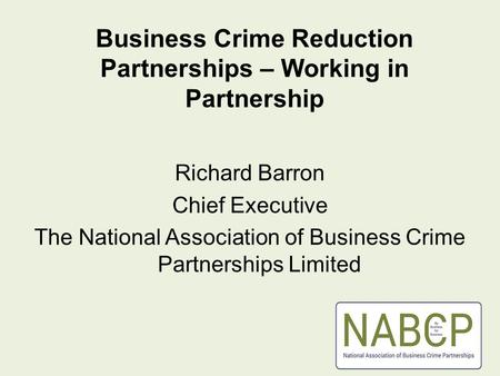 Business Crime Reduction Partnerships – Working in Partnership Richard Barron Chief Executive The National Association of Business Crime Partnerships Limited.