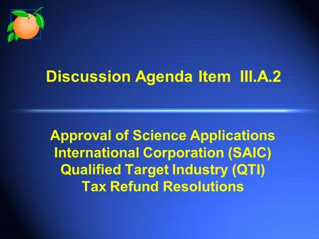 Discussion Agenda Item III.A.2 Approval of Science Applications International Corporation (SAIC) Qualified Target Industry (QTI) Tax Refund Resolutions.