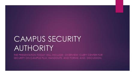 CAMPUS SECURITY AUTHORITY THE PRESENTATION TODAY WILL INCLUDE: OVERVIEW; CLERY CENTER FOR SECURITY ON CAMPUS FILM, HANDOUTS, AND FORMS; AND, DISCUSSION.