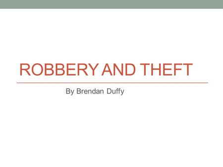 ROBBERY AND THEFT By Brendan Duffy. Preparation Preparation for this analysis involved isolating incidents only related to robbery and theft. The study.