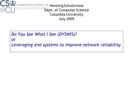 Do You See What I See (DYSWIS)? or Leveraging end systems to improve network reliability Henning Schulzrinne Dept. of Computer Science Columbia University.