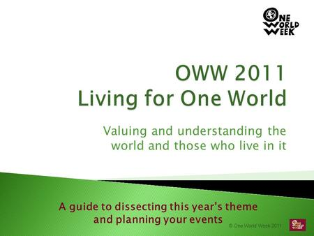© One World Week 2011 Valuing and understanding the world and those who live in it A guide to dissecting this year's theme and planning your events.