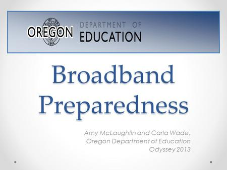 Broadband Preparedness Amy McLaughlin and Carla Wade, Oregon Department of Education Odyssey 2013.
