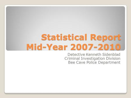 Statistical Report Mid-Year 2007-2010 Detective Kenneth Sidenblad Criminal Investigation Division Bee Cave Police Department.