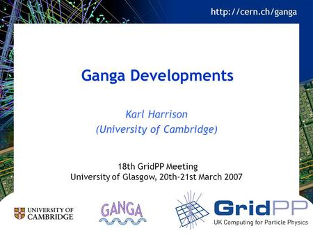 Ganga Developments Karl Harrison (University of Cambridge) 18th GridPP Meeting University of Glasgow, 20th-21st March 2007