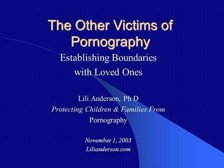 The Other Victims of Pornography Establishing Boundaries with Loved Ones Lili Anderson, Ph D Protecting Children & Families From Pornography November.