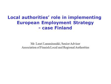 Local authorities' role in implementing European Employment Strategy - case Finland Mr. Lauri Lamminmäki, Senior Adviser Association of Finnish Local and.