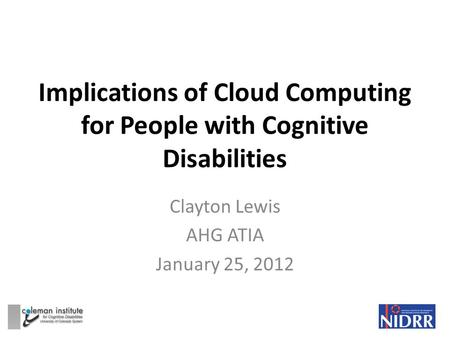 Implications of Cloud Computing for People with Cognitive Disabilities Clayton Lewis AHG ATIA January 25, 2012.