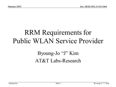 "Doc.: IEEE 802.11-03/124r0 Submission January 2003 Byoung-Jo ""J"" KimSlide 1 RRM Requirements for Public WLAN Service Provider Byoung-Jo ""J"" Kim AT&T Labs-Research."
