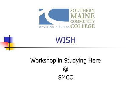 WISH Workshop in Studying SMCC. COLLEGE TRANSITIONS AND TIME MANAGEMENT.