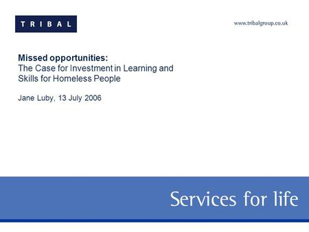 Missed opportunities: The Case for Investment in Learning and Skills for Homeless People Jane Luby, 13 July 2006.