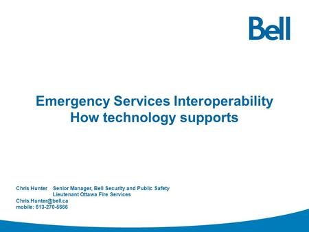 Emergency Services Interoperability How technology supports Chris HunterSenior Manager, Bell Security and Public Safety Lieutenant Ottawa Fire Services.