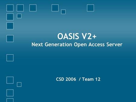 OASIS V2+ Next Generation Open Access Server CSD 2006 / Team 12.
