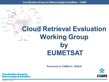 EUMETSAT, July 2013 Coordination Group for Meteorological Satellites - CGMS Cloud Retrieval Evaluation Working Group by EUMETSAT Presented to CGMS-41,
