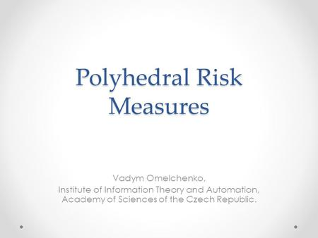 Polyhedral Risk Measures Vadym Omelchenko, Institute of Information Theory and Automation, Academy of Sciences of the Czech Republic.