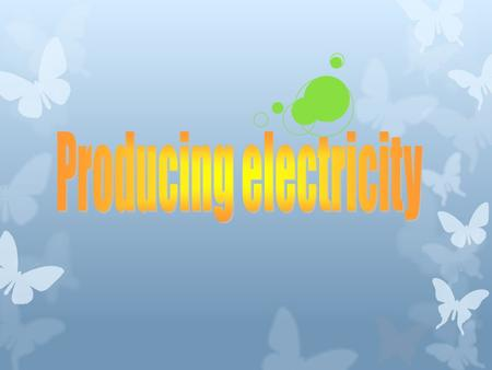 Producing electricity  Electricity is a useful form of energy. It can easily be changed to other forms of energy.