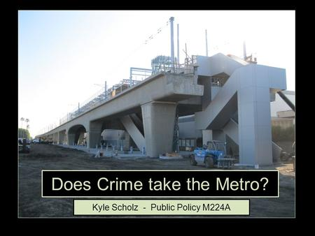 Does Crime take the Metro? Kyle Scholz - Public Policy M224A.