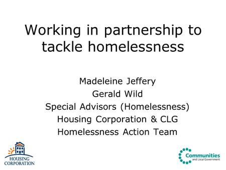Working in partnership to tackle homelessness Madeleine Jeffery Gerald Wild Special Advisors (Homelessness) Housing Corporation & CLG Homelessness Action.