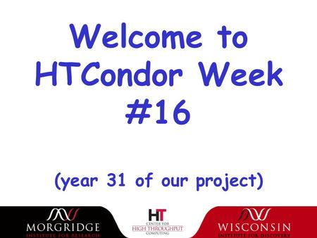 Welcome to HTCondor Week #16 (year 31 of our project)