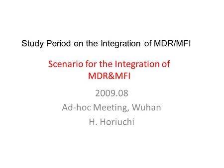 Scenario for the Integration of MDR&MFI 2009.08 Ad-hoc Meeting, Wuhan H. Horiuchi Study Period on the Integration of MDR/MFI.