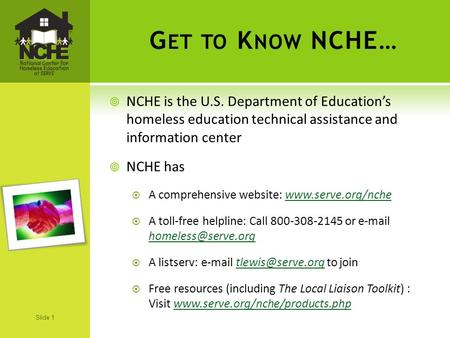 Slide 1 G ET TO K NOW NCHE…  NCHE is the U.S. Department of Education's homeless education technical assistance and information center  NCHE has  A.