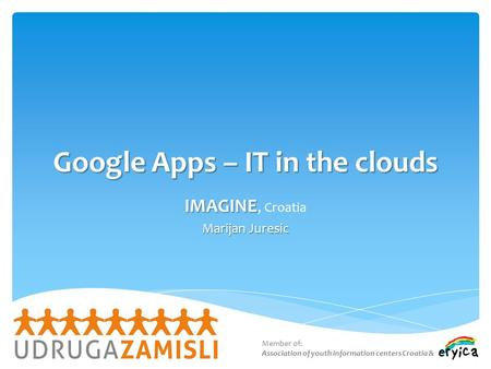 Google Apps – IT in the clouds IMAGINE IMAGINE, Croatia Marijan Juresic Member of: Association of youth information centers Croatia &