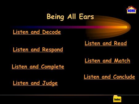 Being All Ears Listen and Decode Listen and Respond Listen and Complete Listen and Judge Listen and Read Listen and Match Listen and Conclude.