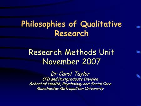 Philosophies of Qualitative Research Research Methods Unit November 2007 Dr Carol Taylor CPD and Postgraduate Division School of Health, Psychology and.