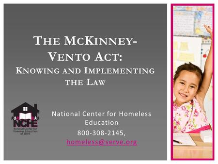 T HE M C K INNEY - V ENTO A CT : K NOWING AND I MPLEMENTING THE L AW National Center for Homeless Education 800-308-2145,
