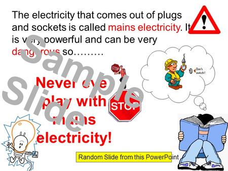 The electricity that comes out of plugs and sockets is called mains electricity. It is very powerful and can be very dangerous so……… Never ever play with.