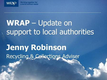 WRAP – Update on support to local authorities Jenny Robinson Recycling & Collections Adviser.