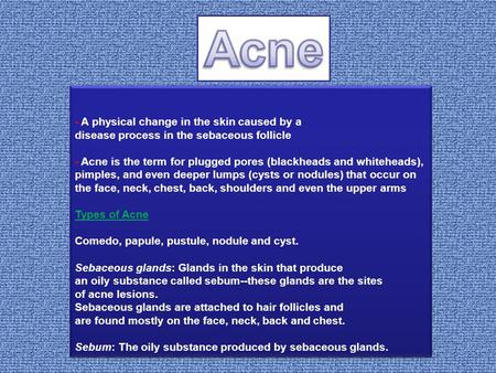 - A physical change in the skin caused by a disease process in the sebaceous follicle - Acne is the term for plugged pores (blackheads and whiteheads),