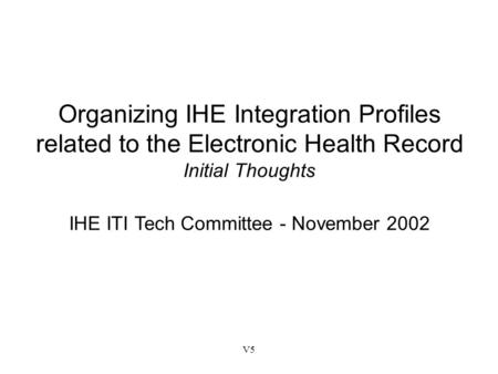 V5 Organizing IHE Integration Profiles related to the Electronic Health Record Initial Thoughts IHE ITI Tech Committee - November 2002.