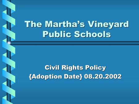 The Martha's Vineyard Public Schools Civil Rights Policy {Adoption Date} 08.20.2002.
