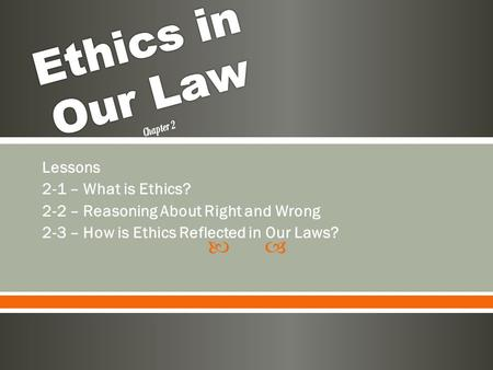  Lessons 2-1 – What is Ethics? 2-2 – Reasoning About Right and Wrong 2-3 – How is Ethics Reflected in Our Laws?