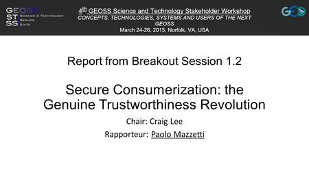 Report from Breakout Session 1.2 Secure Consumerization: the Genuine Trustworthiness Revolution Chair: Craig Lee Rapporteur: Paolo Mazzetti.