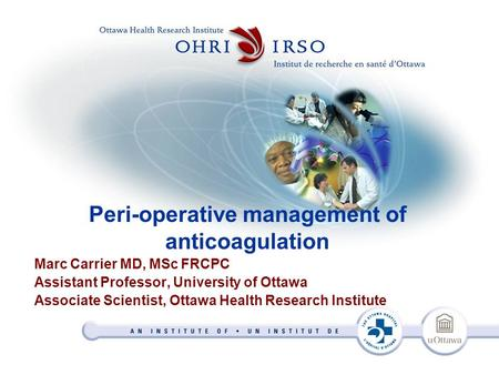 Peri-operative management of anticoagulation Marc Carrier MD, MSc FRCPC Assistant Professor, University of Ottawa Associate Scientist, Ottawa Health Research.