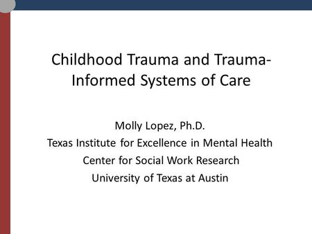 Childhood Trauma and Trauma- Informed Systems of Care Molly Lopez, Ph.D. Texas Institute for Excellence in Mental Health Center for Social Work Research.