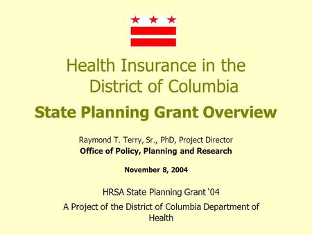 Health Insurance in the District of Columbia State Planning Grant Overview Raymond T. Terry, Sr., PhD, Project Director Office of Policy, Planning and.