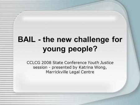 BAIL - the new challenge for young people? CCLCG 2008 State Conference Youth Justice session - presented by Katrina Wong, Marrickville Legal Centre.